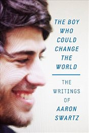 Boy Who Could Change the World : The Writings of Aaron Swartz - Swartz, Aaron