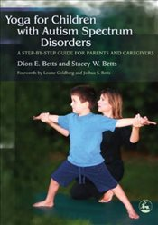 Yoga for Children with Autism Spectrum Disorders: A Step-by-Step Guide for Parents and Caregivers - Betts, Dion E.