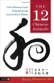 12 Chinese Animals: Create Harmony in Your Daily Life Through Ancient Chinese Wisdom - Wu, Zhongxian