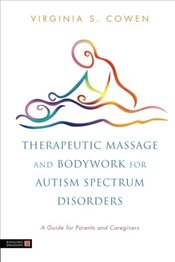 Therapeutic Massage and Bodywork for Autism Spectrum Disorders: A Guide for Parents and Caregivers - Cowen, Virginia S.