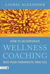 How to Incorporate Wellness Coaching Into Your Therapeutic Practice: A Handbook for Therapists and C - Alexander, Laurel