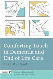 Comforting Touch in Dementia and End of Life Care: Take My Hand - Goldschmidt, Barbara
