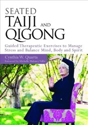 Seated Taiji and Qigong: Guided Therapeutic Exercises to Manage Stress and Balance Mind, Body and Sp - Quarta, Cynthia W.
