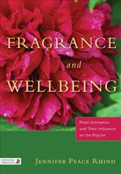 Fragrance & Wellbeing: Plant Aromatics and Their Influence on the Psyche - Rhind, Jennifer Peace