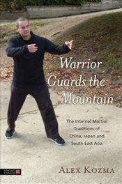 Warrior Guards the Mountain: The Internal Martial Traditions of China, Japan and South East Asia - Kozma, Alex