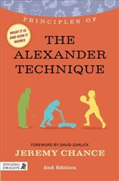 Principles of the Alexander Technique : What It Is, How It Works, and What It Can Do For You  - Chance, Jeremy