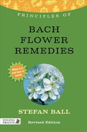 Principles of Bach Flower Remedies: What It Is, How It Works, and What It Can Do for You (Discoverin - Ball, Stefan