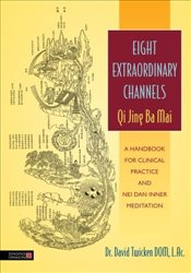 Eight Extraordinary Channels Qi Jing Ba Mai: A Handbook for Clinical Practice and Nei Dan Inner Medi - Dom, David Twicken