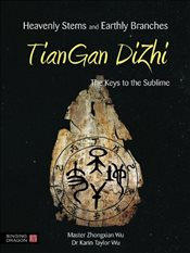 Heavenly Stems and Earthly Branches - TianGan DiZhi: The Keys to the Sublime - Wu, Zhongxian