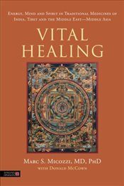 Vital Healing: Energy, Mind and Spirit in Traditional Medicines of India, Tibet and the Middle East  - Micozzi, Marc S.