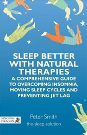 Sleep Better With Natural Therapies: A Comprehensive Guide to Overcoming Indomnia, Moving Sleep Cycl - Smith, Peter