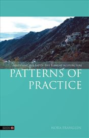 Patterns of Practice: Mastering the Art of Five Element Acupuncture - Franglen, Nora