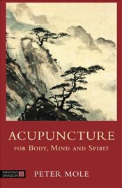 Acupuncture for Body, Mind and Spirit - MOLE, PETER