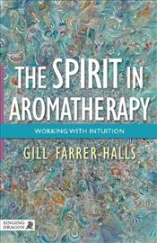 Spirit in Aromatherapy: Working with Intuition - Farrer-Halls, Gill