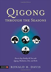 Qigong Through the Seasons : How to Stay Healthy All Year with Qigong, Meditation, Diet and Herbs - Davis, Ronald H.