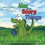 Alex and the Scary Things: A Story to Help Children Who Have Experienced Something Scary - Moses, Melissa