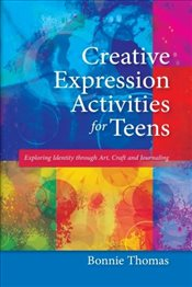 Creative Expression Activities for Teens: Exploring Identity through Art, Craft and Journaling - Thomas, Bonnie
