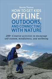 How to Get Kids Offline, Outdoors, and Connecting With Nature: 200+ Creative Activities to Encourage - Thomas, Bonnie