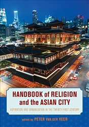 Handbook of Religion and the Asian City : Aspiration and Urbanization in the Twenty-First Century - Veer, Peter Van Der