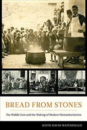 Bread from Stones : The Middle East and the Making of Modern Humanitarianism - Watenpaugh, Keith David