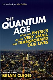 Quantum Age : How the Physics of the Very Small Has Transformed Our Lives - Clegg, Brian