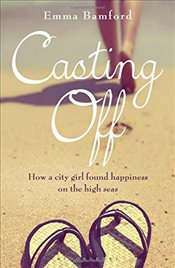 Casting off : How a City Girl Found Happiness on the High Seas - Bamford, Emma