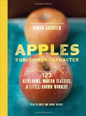 Apples of Uncommon Character : Heirlooms, Modern Classics, and Little-Known Wonders - Jacobsen, Rowan