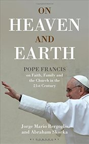 On Heaven and Earth : Pope Francis on Faith, Family and the Church in the 21st Century - Bloomsbury,