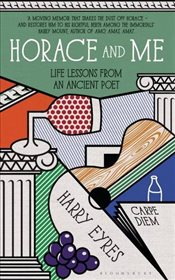 Horace and Me : Life Lessons from an Ancient Poet - Eyres, Harry