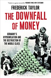 Downfall of Money : Germanys Hyperinflation and the Destruction of the Middle Class - Taylor, Frederick