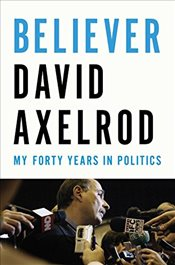 Believer : My Forty Years in Politics - Axelrod, David