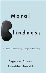 Moral Blindness : The Loss of Sensitivity in Liquid Modernity - Bauman, Zygmunt