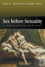 Sex Before Sexuality : A Premodern History - Phillips, Kim M.