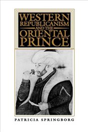 Western Republicanism and the Oriental Prince - Springborg, Patricia