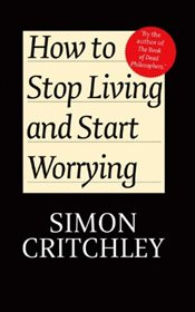 How to Stop Living and Start Worrying: Conversations with Carl Cederstrom - Critchley, Simon