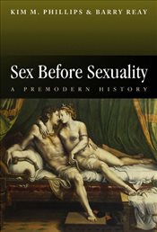 Sex Before Sexuality: A Premodern History - Phillips, Kim M.