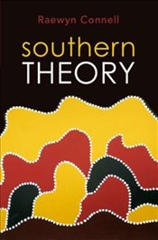 Southern Theory: Social Science and the Global Dynamics of Knowledge - Connell, Raewyn