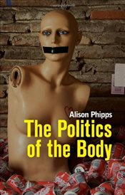 Politics of the Body: Gender in a Neoliberal and Neoconservative Age - Phipps, Alison