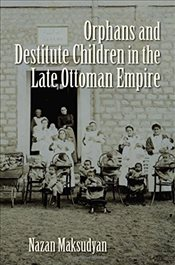 Orphans and Destitute Children in the Late Ottoman Empire - Maksudyan, Nazan