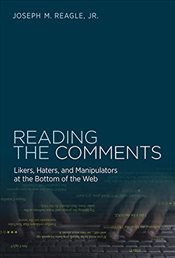 Reading the Comments : Likers, Haters, and Manipulators at the Bottom of the Web - Reagle, Joseph M.