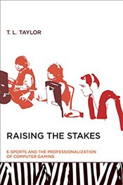 Raising the Stakes : E-Sports and the Professionalization of Computer Gaming - Taylor, T. L.