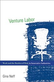 Venture Labor : Work and the Burden of Risk in Innovative Industries   - Neff, Gina