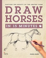 Draw Horses in 15 Minutes: Capture the Beauty of the Equine Form - Hand, Diana