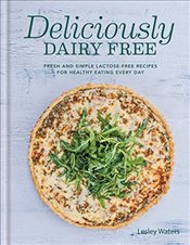 Deliciously Dairy Free : Fresh & Simple Lactose-Free Recipes for Healthy Eating Every Day - Waters, Lesley