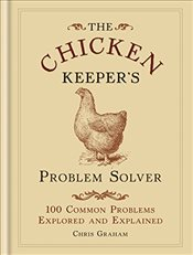Chicken Keepers Problem Solver : 100 Common Problems Explored and Explained   - Graham, Chris