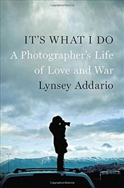 Its What I Do : A Photographers Life of Love and War - Addario, Lynsey