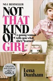 Not That Kind of Girl : A Young Woman Tells You What Shes Learned - Dunham, Lena