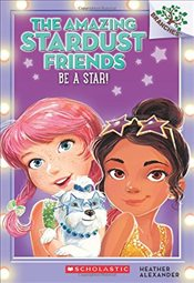 Amazing Stardust Friends #2: Be a Star! (a Branches Book) - Alexander, Heather