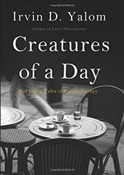 Creatures of a Day : And Other Tales of Psychotherapy - Yalom, Irvin D.