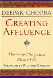 Creating Affluence: The A-to-Z Steps to a Richer Life: The A-to-Z Guide to a Richer Life (Chopra, De - Chopra, Deepak